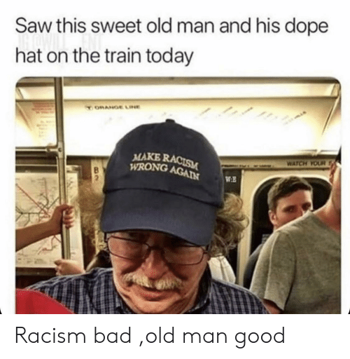 old man: Saw this sweet old man and his dope  hat on the train today  ORANGE LINE  MAKE RACISM  WRONG AGAIN  WATCH YOUR  WE Racism bad ,old man good
