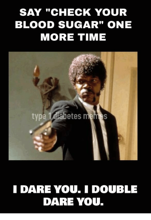 """double dare: SAY """"CHECK YOUR  BLOOD SUGAR"""" ONE  MORE TIME  type Teiabetes memes  DARE YOU.I DOUBLE  DARE YOU"""