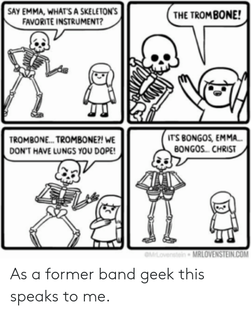 dope: SAY EMMA, WHATS A SKELETON'S  FAVORITE INSTRUMENT?  THE TROMBONE!  IT'S BONGOS, EMMA...  BONGOS. CHRIST  TROMBON... TROMBONE?! WE  DON'T HAVE LUNGS YOU DOPE!  MLovenstein MRLOVENSTEIN.COM As a former band geek this speaks to me.