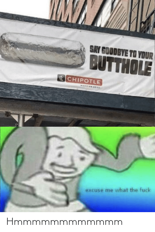 goodbye: SAY GOODBYE TO YOUR  BUTTHOLE  CHIPOTLE  MEXICAN GRILL  dam the.creator  excuse me what the fuck Hmmmmmmmmmmmm