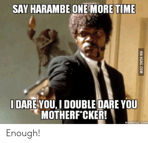 double dare: SAY HARAMBE ONE MORETIME  DARE YOU,J DOUBLE DARE YOU  MOTHERF CKER!  MEMEFUL-COM Enough!