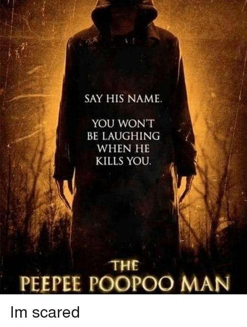 Memes, 🤖, and Man: SAY HIS NAME  YOU WON'T  BE LAUGHING  WHEN HE  KILLS YOU  THE  PEEPEE POOPOO MAN Im scared