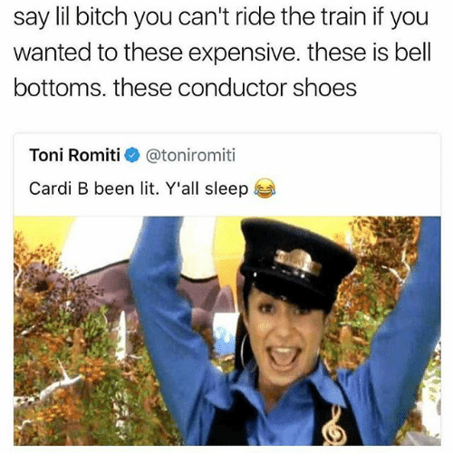 belling: say lil bitch you can't ride the train if you  wanted to these expensive. these is bell  bottoms, these conductor shoes  Toni Romiti@toniromiti  Cardi B been lit. Y'all sleep