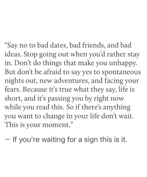 "Bad, Friends, and Life: Say no to bad dates, bad friends, and bad  ideas. Stop going out when you'd rather stay  in. Don't do things that make you unhappy.  But don't be afraid to say yes to spontaneous  nights out, new adventures, and facing your  fears. Because it's true what they say, life is  short, and it's passing you by right now  while you read this. So if there's anything  you want to change in your life don't wait.  This is your moment.""  If you're waiting for a sign this is it."