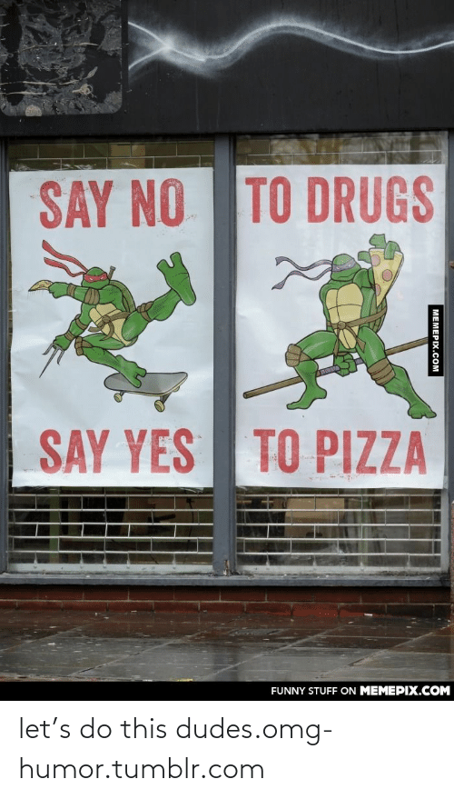 Pizza Funny: SAY NO TO DRUGS  SAY YES  TO PIZZA  FUNNY STUFF ON MEMEPIX.COM let's do this dudes.omg-humor.tumblr.com