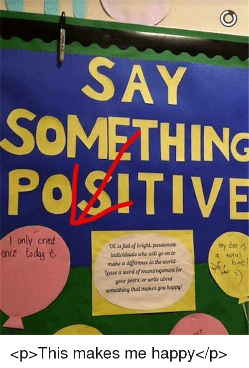 Happy, Today, and Word: SAY  SOMETHING  POSITIVE  only cried  once today U  my den is  total  UCis full of brigh passionate  mahe a diference in the world  leaze a word of encouragement for  your peers, en wrile abeul  semetring that mabes you happy  boe <p>This makes me happy</p>