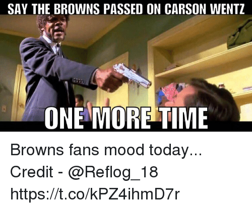 browns-fans: SAY THE BROWNS PASSED ON CARSON WENTZ  ONE MORE TIME Browns fans mood today...  Credit - @Reflog_18 https://t.co/kPZ4ihmD7r