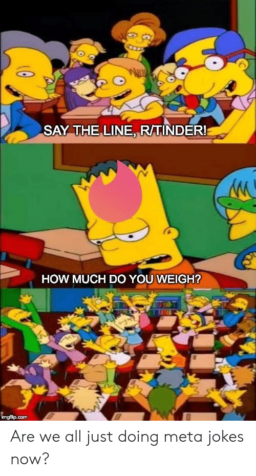 Jokes, How, and Com: SAY THE LINE RTINDER!  HOW MUCH DO YOU WEIGH?  imgfilp.com Are we all just doing meta jokes now?