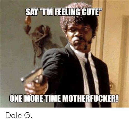 Cute, Memes, and 🤖: SAY TIM FEELING CUTE  ONE MORETIME MOTHERFUCKER Dale G.