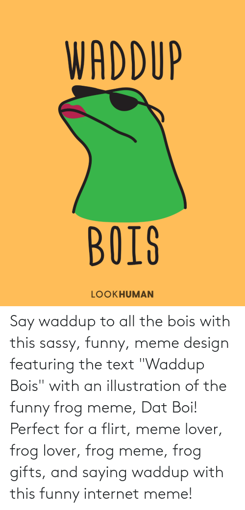 "Dat Boi: Say waddup to all the bois with this sassy, funny, meme design featuring the text ""Waddup Bois"" with an illustration of the funny frog meme, Dat Boi! Perfect for a flirt, meme lover, frog lover, frog meme, frog gifts, and saying waddup with this funny internet meme!"