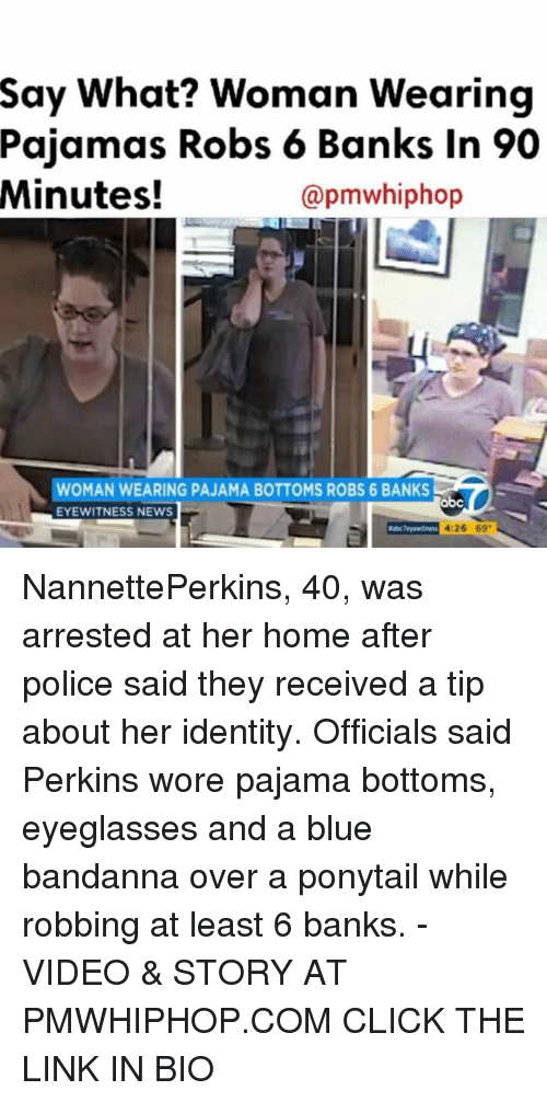 Abc, Click, and Memes: Say What? Woman Wearing  Pajamas Robs 6 Banks in 90  Minutes!  apmwhiphop  WOMAN  WEARING PAJAMA BOTTOMS ROBS 6 BANKS  abc  EYEWITNESS NEWS  4:26 69 NannettePerkins, 40, was arrested at her home after police said they received a tip about her identity. Officials said Perkins wore pajama bottoms, eyeglasses and a blue bandanna over a ponytail while robbing at least 6 banks. - VIDEO & STORY AT PMWHIPHOP.COM CLICK THE LINK IN BIO