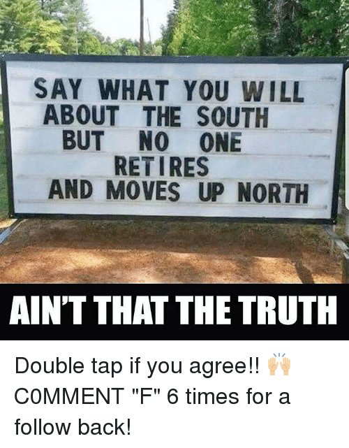 "Memes, Truth, and Back: SAY WHAT YOU WILL  ABOUT THE SOUTH  BUT NO ONE  RETIRES  AND MOVES UP NORTH  AINT THAT THE TRUTH Double tap if you agree!! 🙌🏼 C0MMENT ""F"" 6 times for a follow back!"