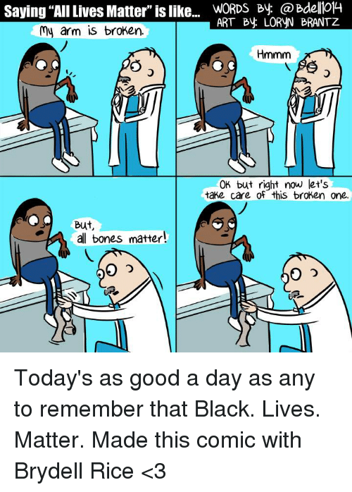 "Black Live Matter: Saying ""AllLives Matter"" is like...  WORDS By ART By LORVN BRANTZ  my arm is broken.  Hmmm  OK but right now let's  take care of this broken one.  But  al bones matter! Today's as good a day as any to remember that Black. Lives. Matter. Made this comic with Brydell Rice <3"