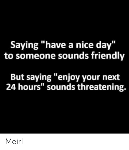 "MeIRL, Nice, and Next: Saying ""have a nice day""  to someone sounds friendly  But saying ""enjoy your next  24 hours"" sounds threatening. Meirl"