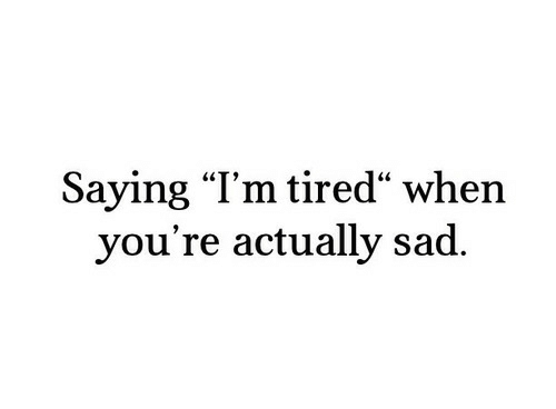 "Sad, Tired, and Youre: Saying ""l'm tired"" when  you're actually sad."