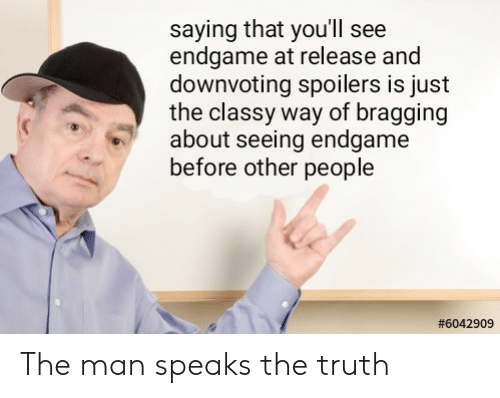 Dank Memes, Truth, and Man: saying that you'll see  endgame at release and  downvoting spoilers is just  the classy way of bragging  about seeing endgame  before other people  The man speaks the truth
