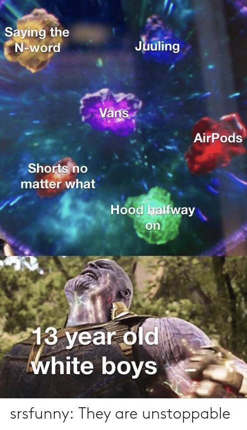 Vans: Saying the  N-word  Juuling  Vans  AirPods  Shorts no  matter what  Hood halfway  on  13 year old  white boys srsfunny:  They are unstoppable
