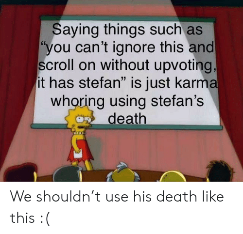 """Whoring: Saying things such as  """"you can't ignore this and  scroll on without upvoting,  it has stefan"""" is just karma  whoring using stefan's  death We shouldn't use his death like this :("""