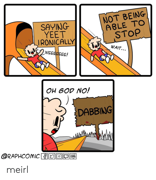 ironically: SAYING  YEET  IRONICALLY  NOT BEING  A8LE TOo  STOP  WAIT...  OH 6OD NO!  DABBING  @RAPHCOMIC ADIO1回囤 meirl