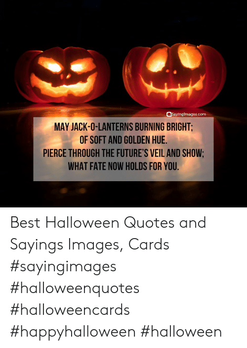 Lanterns: SayingImages.com  MAY JACK-O-LANTERNS BURNING BRIGHT;  OF SOFT AND GOLDEN HUE.  PIERCE THROUGH THE FUTURE'S VEIL AND SHOW;  WHAT FATE NOW HOLDS FOR YOU Best Halloween Quotes and Sayings Images, Cards #sayingimages #halloweenquotes #halloweencards #happyhalloween #halloween