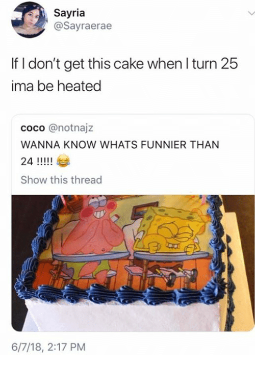 CoCo, Funny, and Cake: Sayria  @Sayraerae  If I don't get this cake when l turn 25  ima be heated  coco @notnajz  WANNA KNOW WHATS FUNNIER THAN  Show this thread  6/7/18, 2:17 PM