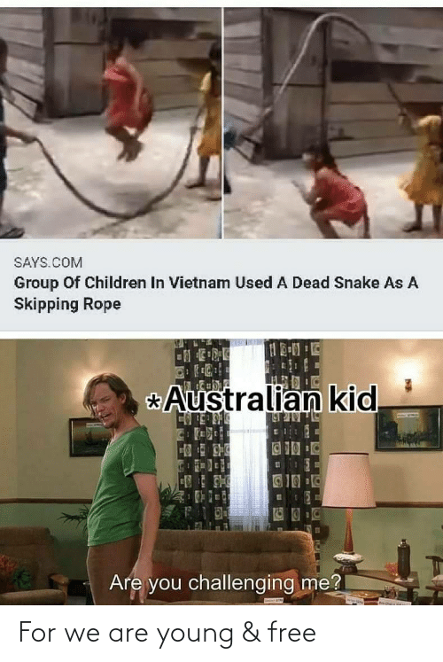 Australian: SAYS.COM  Group Of Children In Vietnam Used A Dead Snake As A  Skipping Rope  Australian kid  _BULULR N  123  Are you challenging me? For we are young & free