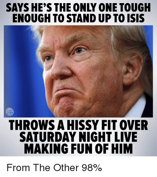 hissy fit: SAYS HE'S THE ONLY ONE TOUGH  ENOUGH TOSTANDUP TOISIS  THROWS A HISSY FIT OVER  SATURDAY NIGHT LIVE  MAKING FUN OF HIM From The Other 98%