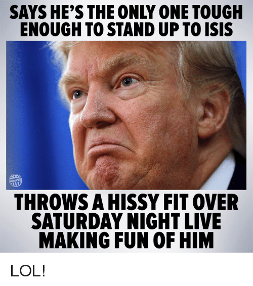 hissy fit: SAYS HE'S THE ONLY ONE TOUGH  ENOUGH TOSTANDUP TOISIS  THROWS A HISSY FIT OVER  SATURDAY NIGHT LIVE  MAKING FUN OF HIM LOL!