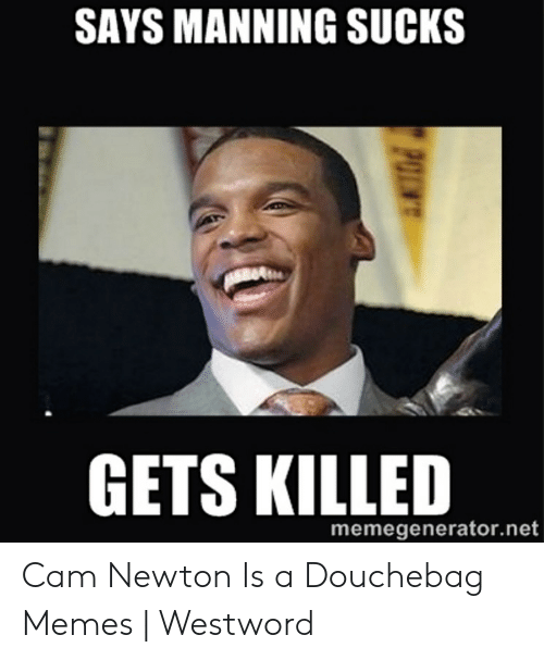 Cam Newton Memes: SAYS MANNING SUCKS  GETS KILLED  memegenerator.net Cam Newton Is a Douchebag Memes | Westword