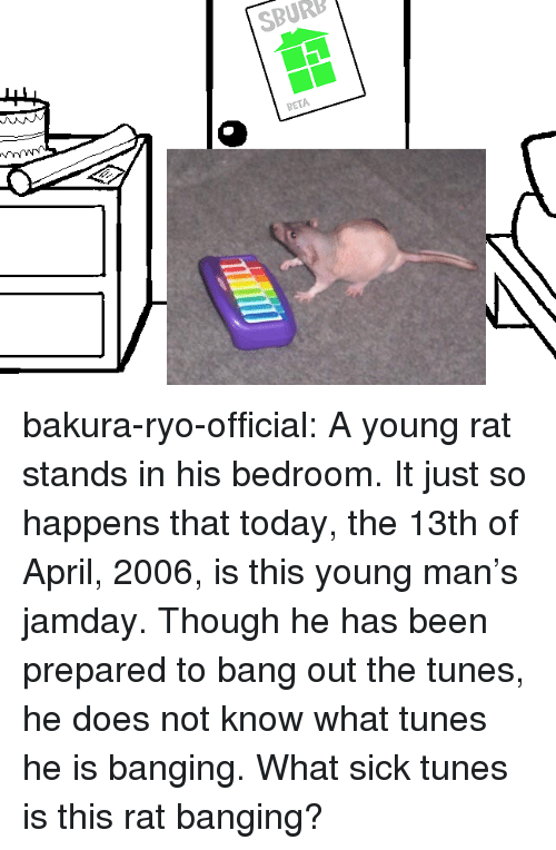 Bakura, Target, and Tumblr: SBURB  BETA bakura-ryo-official: A young rat stands in his bedroom. It just so happens that today, the 13th of April, 2006, is this young man's jamday. Though he has been prepared to bang out the tunes, he does not know what tunes he is banging. What sick tunes is this rat banging?