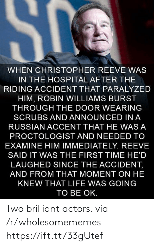 Robin Williams: SC  WHEN CHRISTOPHER REEVE WAS  IN THE HOSPITAL AFTER THE  RIDING ACCIDENT THAT PARALYZED  HIM, ROBIN WILLIAMS BURST  THROUGH THE DOOR WEARING  SCRUBS AND ANNOUNCED IN A  RUSSIAN ACCENT THAT HE WAS A  PROCTOLOGIST AND NEEDED TO  EXAMINE HIM IMMEDIATELY. REEVE  SAID IT WAS THE FIRST TIME HE'D  LAUGHED SINCE THE ACCIDENT,  AND FROM THAT MOMENT ON HE  KNEW THAT LIFE WAS GOING  TO BE OK. Two brilliant actors. via /r/wholesomememes https://ift.tt/33gUtef