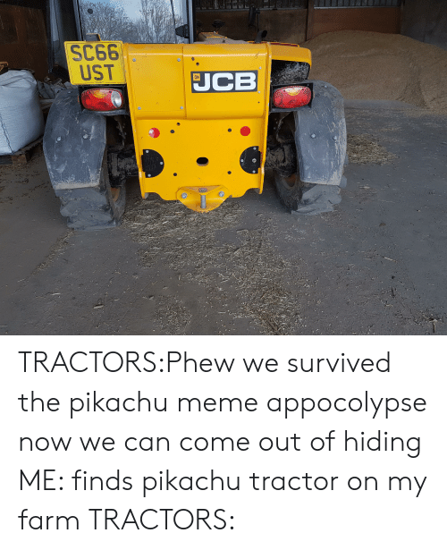 Meme, Pikachu, and Ucb: SC66  UST  UCB TRACTORS:Phew we survived the pikachu meme appocolypse now we can come out of hiding ME: finds pikachu tractor on my farm TRACTORS: