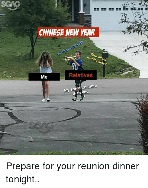 dinner tonight: SCAG  CHINESE NEWW YEAR  No boyfriend yet?  our exam  results how?  Me  Relatives  My son earn more  than you Prepare for your reunion dinner tonight..