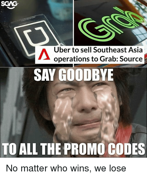 Memes, Uber, and All The: SCAG  Uber to sell Southeast Asia  operations to Grab: Source  SAY GOODBYE  TO ALL THE PROMO CODES No matter who wins, we lose