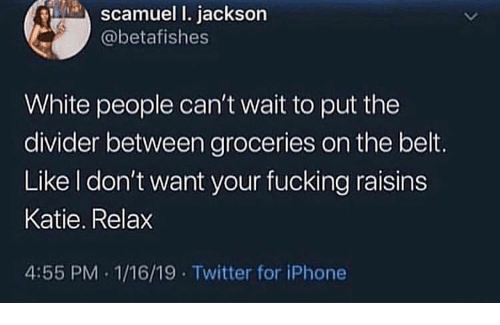 Fucking, Iphone, and Twitter: scamuel I. jackson  @betafishes  White people can't wait to put the  divider between groceries on the belt.  Like I don't want your fucking raisins  Katie. Relax  4:55 PM 1/16/19 Twitter for iPhone