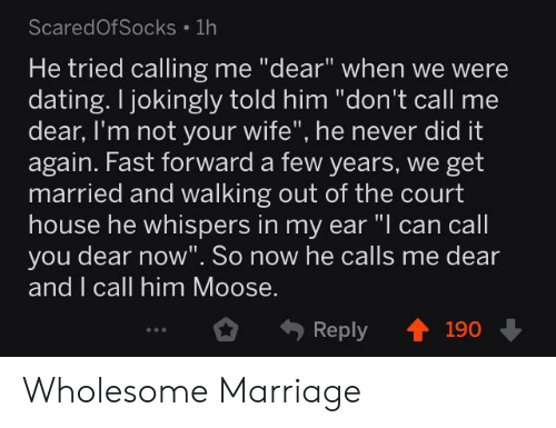 "Call Him: ScaredOfSocks 1h  He tried calling me ""dear"" when we were  dating. I jokingly told him ""don't call me  dear, I'm not your wife"", he never did it  again. Fast forward a few years, we get  married and walking out of the court  house he whispers in my ear ""I can call  you dear now"". So now he calls me dear  and I call him Moose.  Reply 190 Wholesome Marriage"
