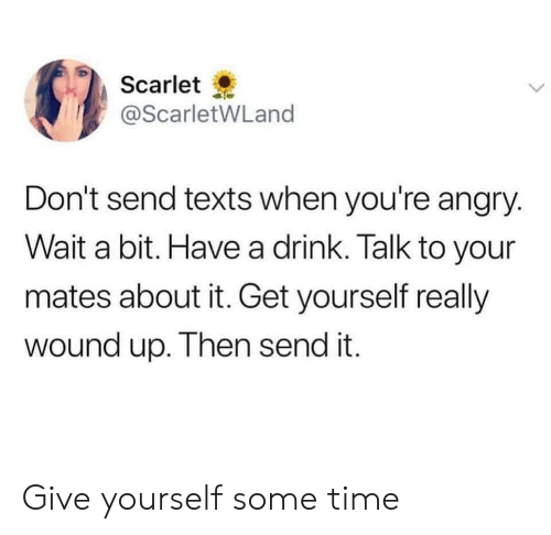 Time, Angry, and Texts: Scarlet  @ScarletWLand  Don't send texts when you're angry.  Wait a bit. Have a drink. Talk to your  mates about it. Get yourself really  wound up. Then send it. Give yourself some time