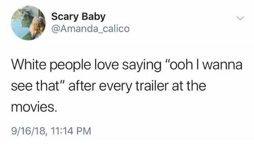 """Love, Movies, and White People: Scary Baby  @Amanda calico  White people love saying """"ooh l wanna  see that"""" after every trailer at the  movies.  9/16/18, 11:14 PM"""