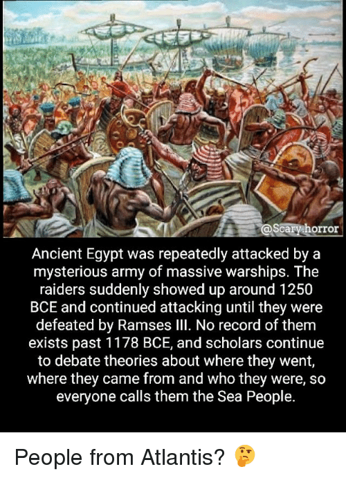 Memes, Army, and Atlantis: scary horror  Ancient Egypt was repeatedly attacked by a  mysterious army of massive warships. The  raiders suddenly showed up around 1250  BCE and continued attacking until they were  defeated by Ramses Ill. No record of them  exists past 1178 BCE, and scholars continue  to debate theories about where they went,  where they came from and who they were, so  everyone calls them the Sea People. People from Atlantis? 🤔