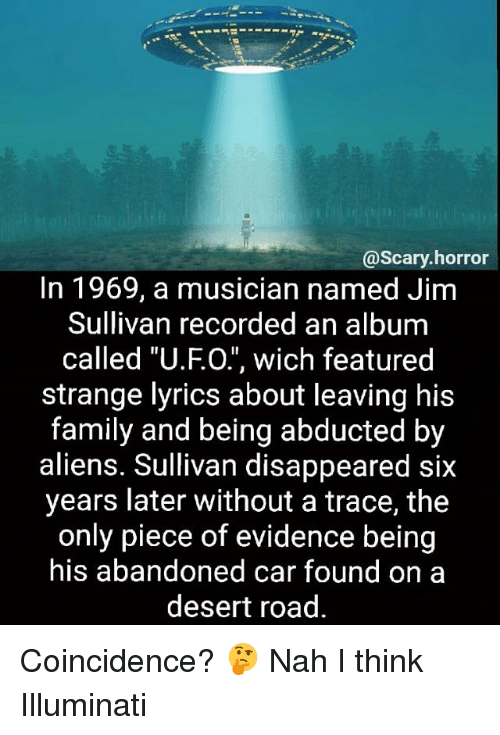 "tracee: @scary horror  In 1969, a musician named Jim  Sullivan recorded an album  called ""U.FO."", wich featured  strange lyrics about leaving his  family and being abducted by  aliens. Sullivan disappeared six  years later without a trace, the  only piece of evidence being  his abandoned car found on a  desert road. Coincidence? 🤔 Nah I think Illuminati"
