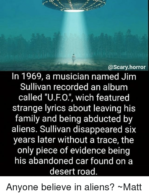 "tracee: @scary horror  In 1969, a musician named Jim  Sullivan recorded an album  called ""U.FO."", wich featured  strange lyrics about leaving his  family and being abducted by  aliens. Sullivan disappeared six  years later without a trace, the  only piece of evidence being  his abandoned car found on a  desert road Anyone believe in aliens? ~Matt"