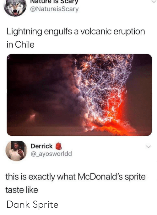 Chile: Scary  @NatureisScary  Lightning engulfs a volcanic eruption  in Chile  Derrick  @ayosworldd  this is exactly what McDonald's sprite  taste like Dank Sprite