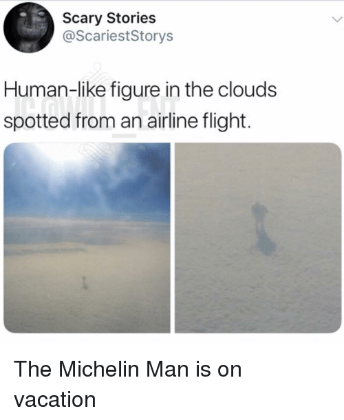 Memes, Flight, and Vacation: Scary Stories  @ScariestStorys  Human-like figure in the clouds  spotted from an airline flight. The Michelin Man is on vacation