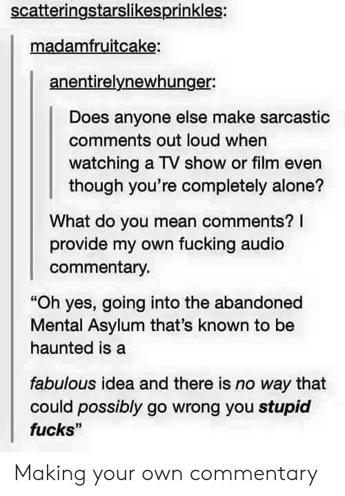 """Being Alone, Fucking, and Mean: scatteringstarslikesprinkles:  madamfruitcake:  anentirelynewhunger:  Does anyone else make sarcastic  comments out loud when  watching a TV show or film even  though you're completely alone?  What do you mean comments? I  provide my own fucking audio  commentary  """"Oh yes, going into the abandoned  Mental Asylum that's known to be  haunted is a  fabulous idea and there is no way that  fucks""""  could possibly go wrong you stupid Making your own commentary"""