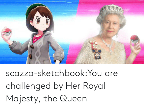 the queen: scazza-sketchbook:You are challenged by Her Royal Majesty, the Queen