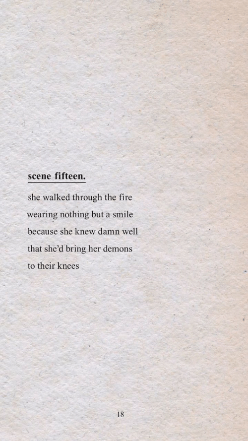 shed: scene fifteen.  she walked through the fire  wearing nothing but a smile  because she knew damn well  that she'd bring her demons  to their knees  18