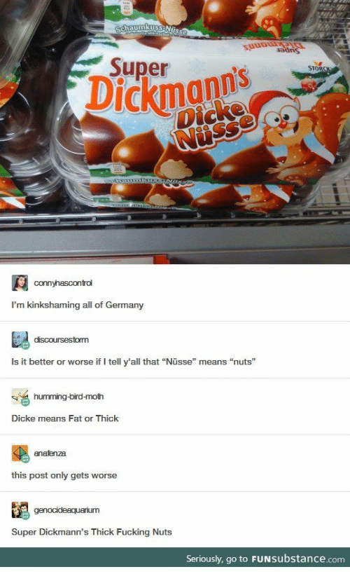 "Fucking, Germany, and Fat: Schaumkuss Nuss  mmteteMilchchot  adns  Didkmanns  Super  Dickmann's  Dicke  Nisse  STORCK  connyhascontrol  I'm kinkshaming all of Germany  discoursestorm  Is it better or worse if I tell y'all that ""Nüsse"" means ""nuts""  humming-bird-moth  Dicke means Fat or Thick  enafenza  this post only gets worse  genocideaquarium  Super Dickmann's Thick Fucking Nuts  Seriously, go to FUNSubstance.com"