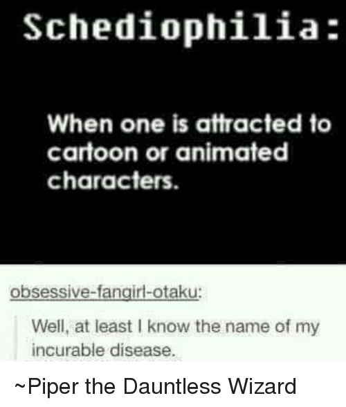 animated characters: Schediophilia:  When one is attracted to  cartoon or animated  characters.  obsessive-fangirl-otaku  Well, at least Iknow the name of my  incurable disease. ~Piper the Dauntless Wizard