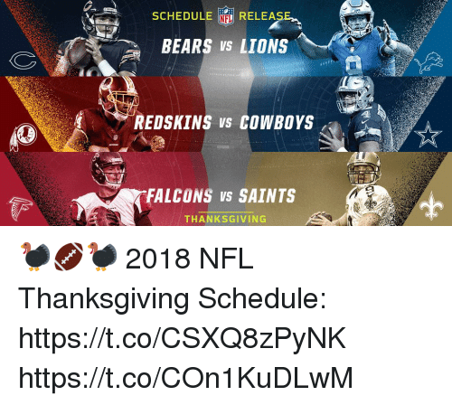 Dallas Cowboys, Memes, and Nfl: SCHEDULE RELEASE  BEARS VS LIONS  NFL  REDSKINS vs COWBOYS  FALCONS VS SAINTS  THANKSGIVING 🦃🏈🦃  2018 NFL Thanksgiving Schedule: https://t.co/CSXQ8zPyNK https://t.co/COn1KuDLwM