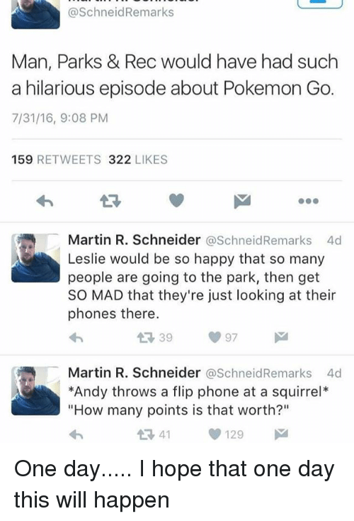 "Martin, Memes, and Phone: @SchneidRemarks  Man, Parks & Rec would have had such  a hilarious episode about Pokemon Go.  7/31/16, 9:08 PM  159 RETWEETS 322 LIKES  13  Martin R. Schneider @SchneidRemarks 4d  Leslie would be so happy that so many  people are going to the park, then get  SO MAD that they're just looking at their  phones there.  Martin R. Schneider @SchneidRemarks 4d  *Andy throws a flip phone at a squirrel*  ""How many points is that worth?""  1341129 One day..... I hope that one day this will happen"